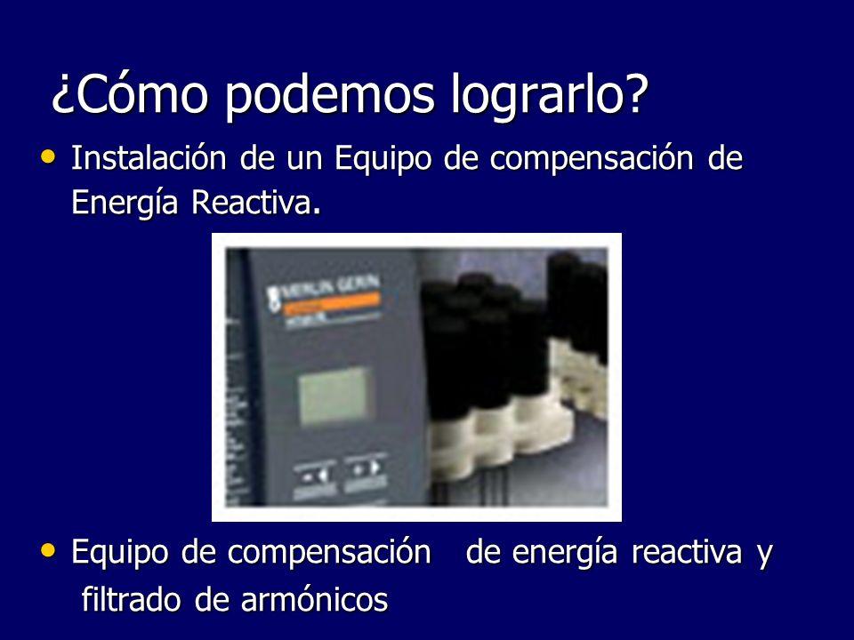 ¿Cómo podemos lograrlo? Instalación de un Equipo de compensación de Energía Reactiva. Instalación de un Equipo de compensación de Energía Reactiva. Eq