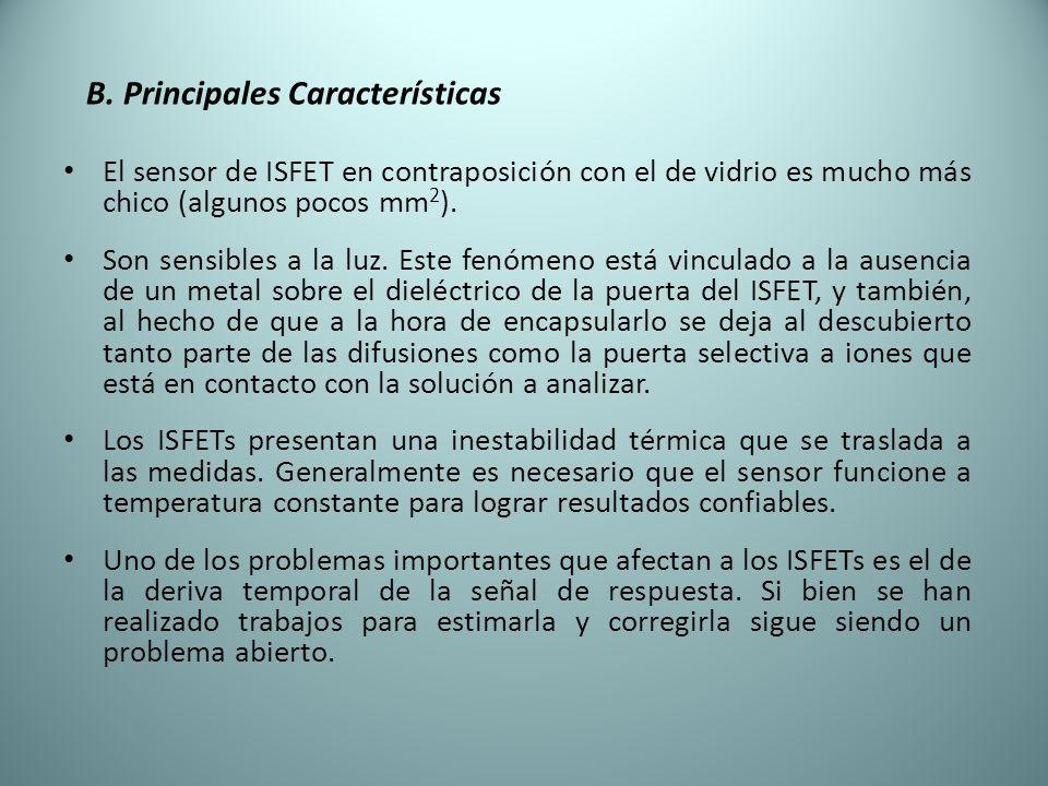 B. Principales Características El sensor de ISFET en contraposición con el de vidrio es mucho más chico (algunos pocos mm 2 ). Son sensibles a la luz.