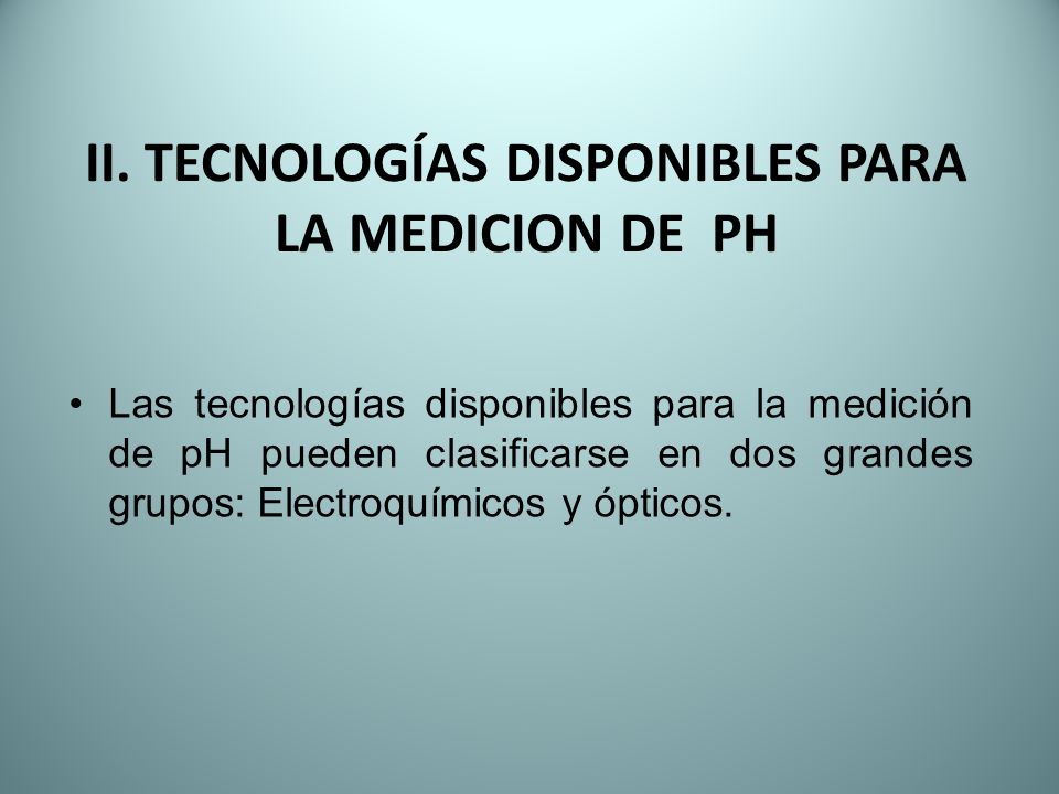 II. TECNOLOGÍAS DISPONIBLES PARA LA MEDICION DE PH Las tecnologías disponibles para la medición de pH pueden clasificarse en dos grandes grupos: Elect