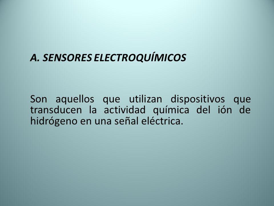 A. SENSORES ELECTROQUÍMICOS Son aquellos que utilizan dispositivos que transducen la actividad química del ión de hidrógeno en una señal eléctrica.