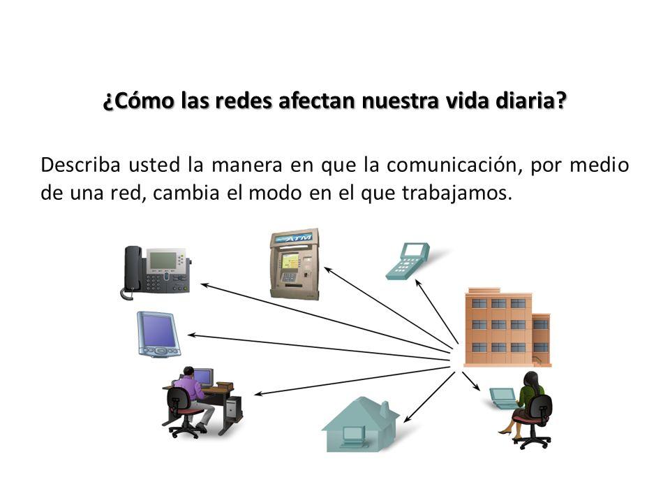 ¿Cómo las redes afectan nuestra vida diaria? Describa usted la manera en que la comunicación, por medio de una red, cambia el modo en el que trabajamo