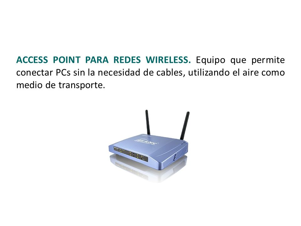 ACCESS POINT PARA REDES WIRELESS. Equipo que permite conectar PCs sin la necesidad de cables, utilizando el aire como medio de transporte. 18 / 38