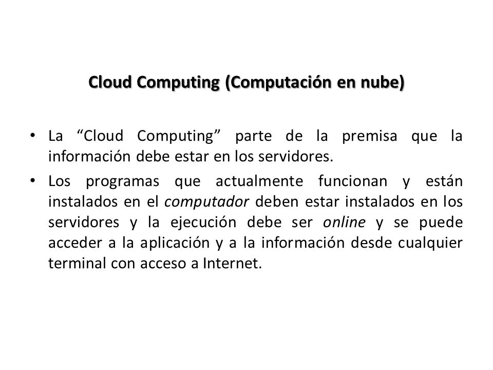 Cloud Computing (Computación en nube) La Cloud Computing parte de la premisa que la información debe estar en los servidores. Los programas que actual