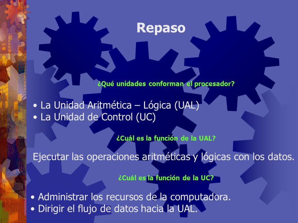 Repaso ¿Qué unidades conforman el procesador? ¿Cuál es la función de la UAL? Ejecutar las operaciones aritméticas y lógicas con los datos. La Unidad A