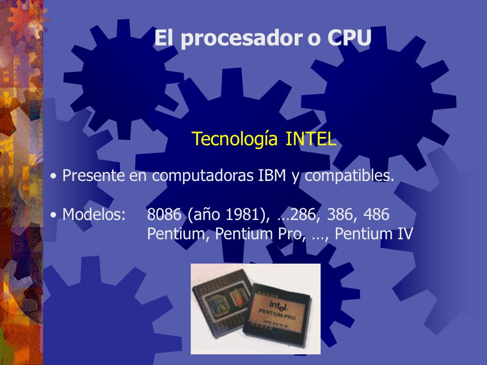 Presente en computadoras IBM y compatibles. Modelos:8086 (año 1981), …286, 386, 486 Pentium, Pentium Pro, …, Pentium IV El procesador o CPU Tecnología