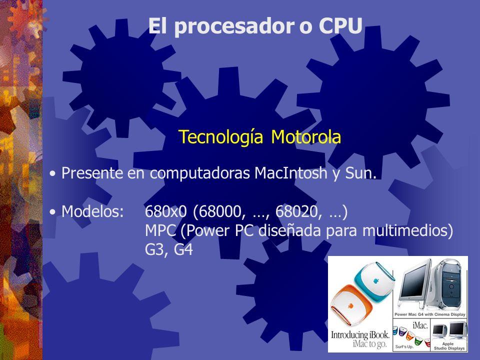 Presente en computadoras MacIntosh y Sun. Modelos:680x0 (68000, …, 68020, …) MPC (Power PC diseñada para multimedios) G3, G4 El procesador o CPU Tecno
