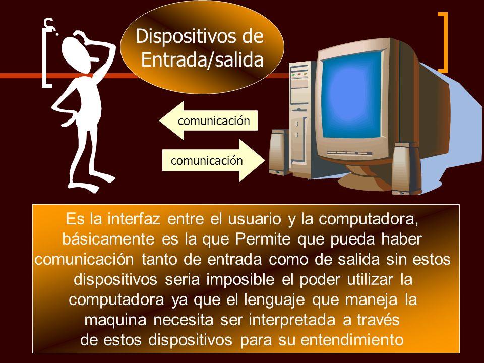 comunicación comunicación Dispositivos de Entrada/salida Es la interfaz entre el usuario y la computadora, básicamente es la que Permite que pueda hab