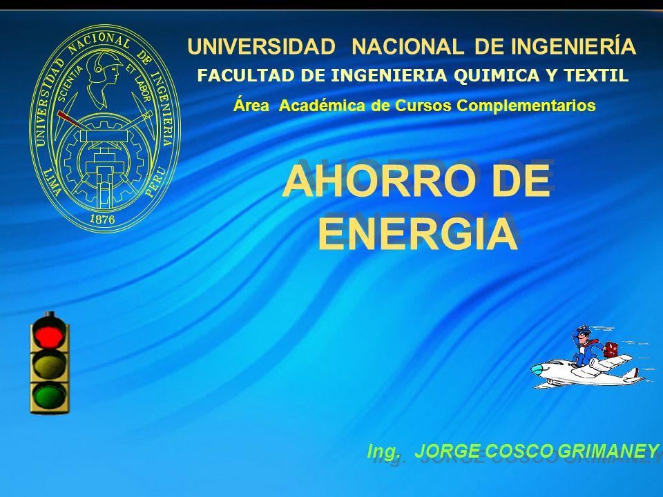 UNIVERSIDAD NACIONAL DE INGENIERÍA AHORRO DE ENERGIA AHORRO DE ENERGIA Ing. JORGE COSCO GRIMANEY Área Académica de Cursos Complementarios FACULTAD DE