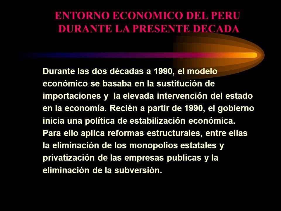 ENTORNO ECONOMICO DEL PERU DURANTE LA PRESENTE DECADA Durante las dos décadas a 1990, el modelo económico se basaba en la sustitución de importaciones