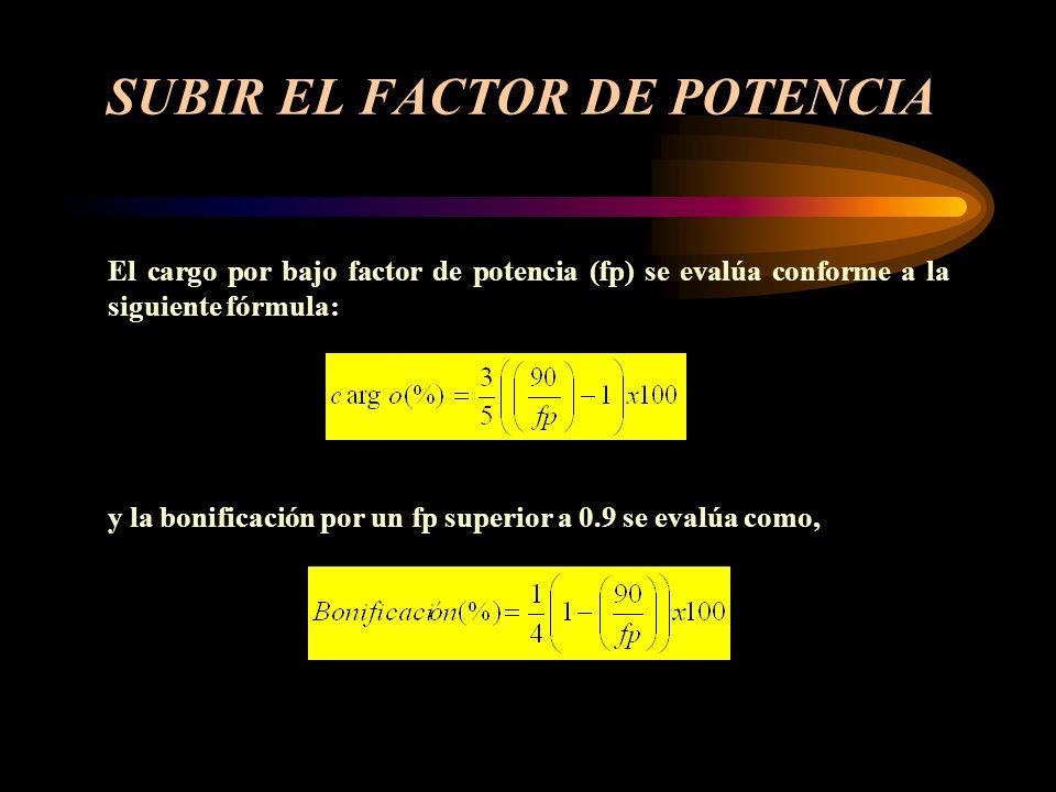 SUBIR EL FACTOR DE POTENCIA El cargo por bajo factor de potencia (fp) se evalúa conforme a la siguiente fórmula: y la bonificación por un fp superior