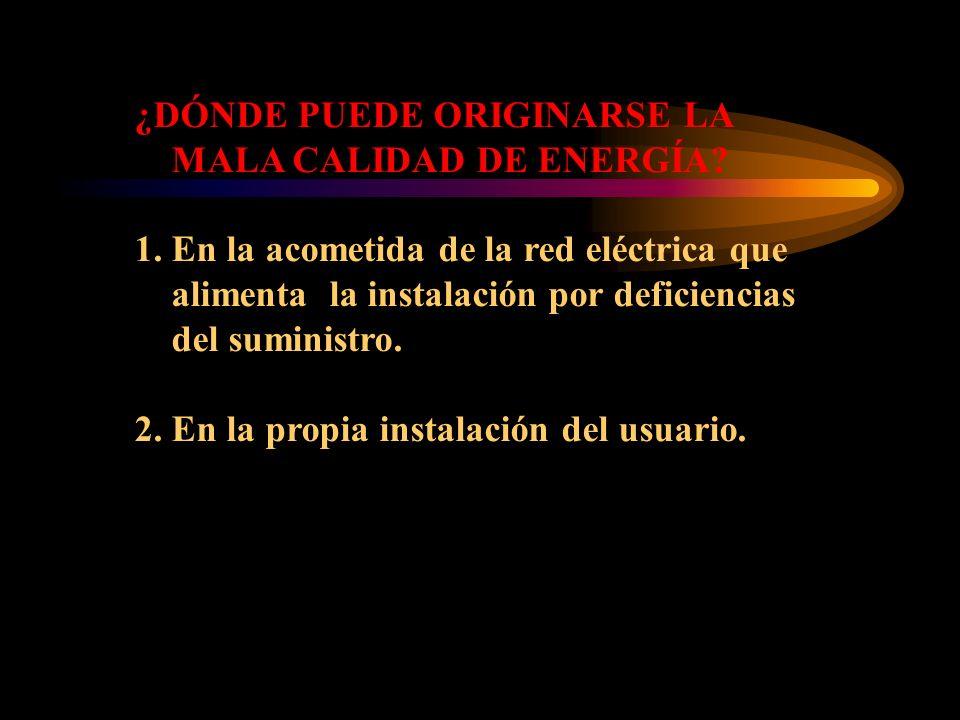 ¿DÓNDE PUEDE ORIGINARSE LA MALA CALIDAD DE ENERGÍA? 1. En la acometida de la red eléctrica que alimenta la instalación por deficiencias del suministro
