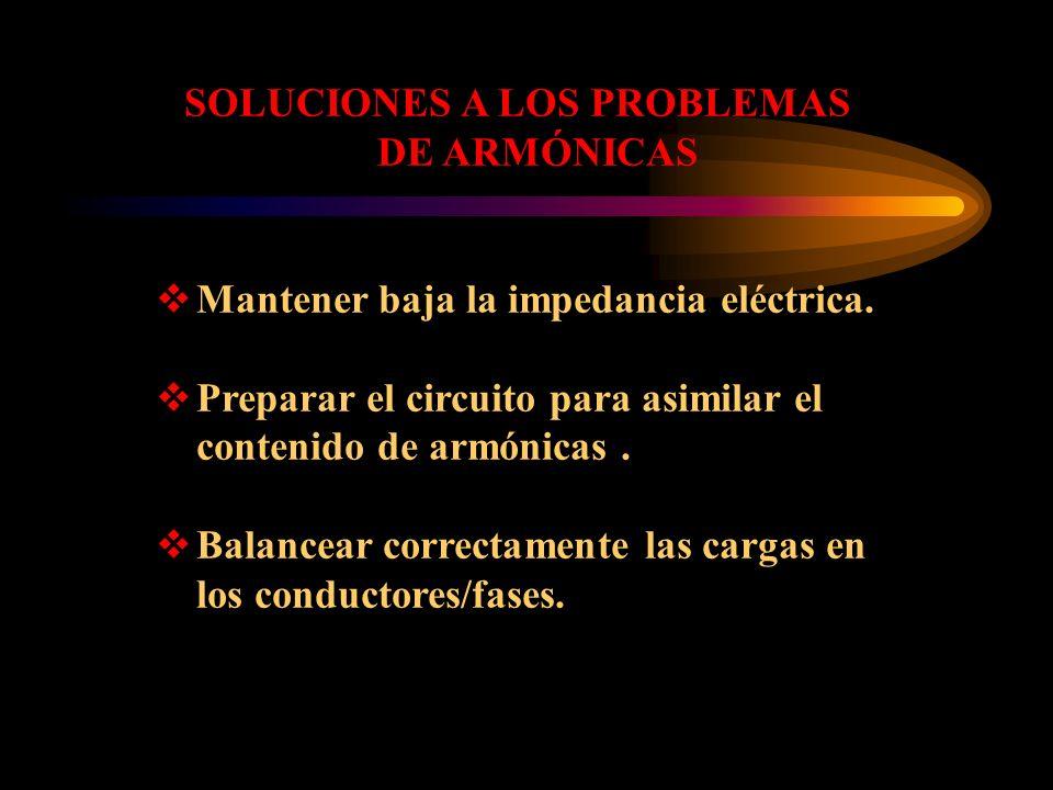 SOLUCIONES A LOS PROBLEMAS DE ARMÓNICAS Mantener baja la impedancia eléctrica. Preparar el circuito para asimilar el contenido de armónicas. Balancear
