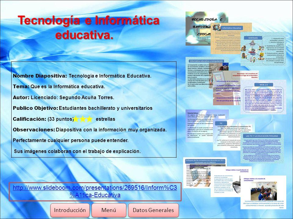 Tecnología e Informática educativa. Introducción Menú Datos Generales http://www.slideboom.com/presentations/269516/Inform%C3 %A1tica-Educativa Nombre