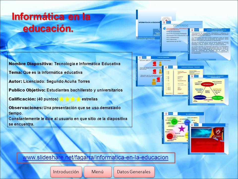 Informática en la educación. www.slideshare.net/fagarra/informatica-en-la-educacion Introducción Menú Datos Generales Nombre Diapositiva: Tecnología e