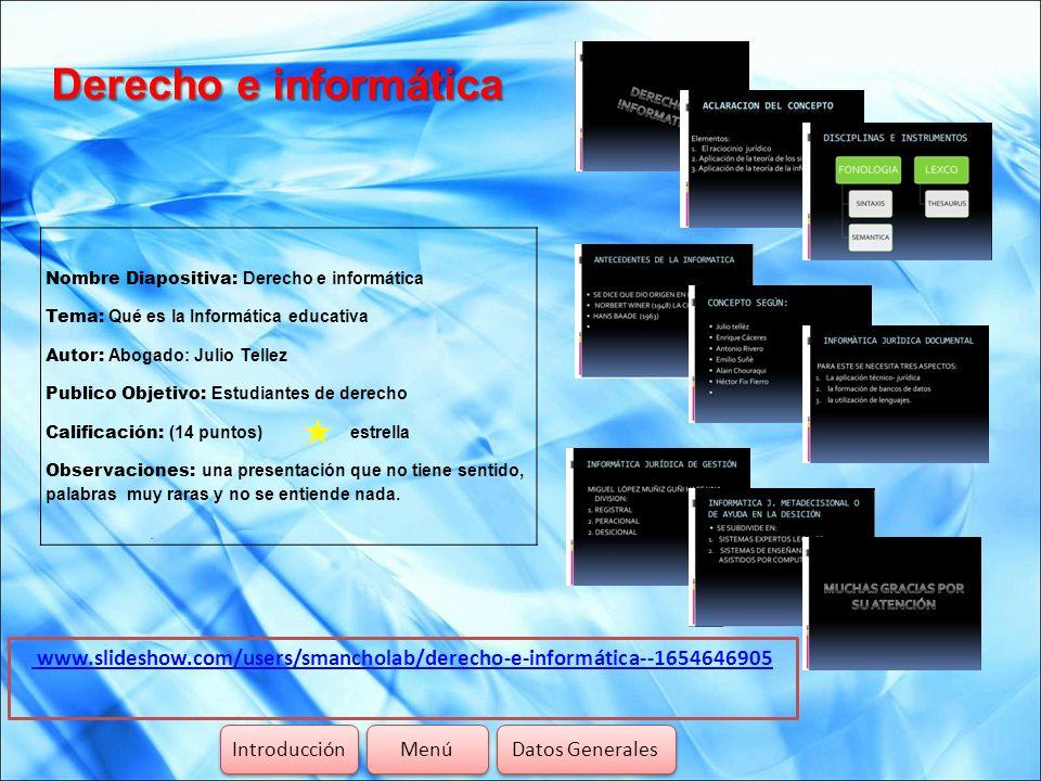 Derecho e informática www.slideshow.com/users/smancholab/derecho-e-informática--1654646905 Introducción Menú Datos Generales Nombre Diapositiva: Derec