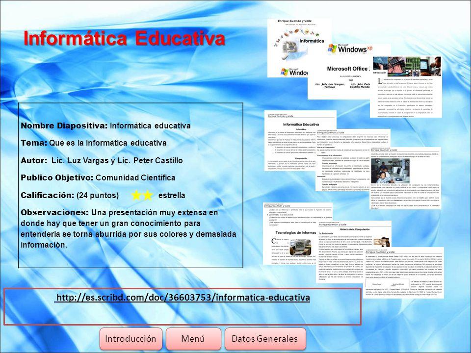 Informática Educativa http://es.scribd.com/doc/36603753/informatica-educativa Introducción Menú Datos Generales Nombre Diapositiva: Informática educat