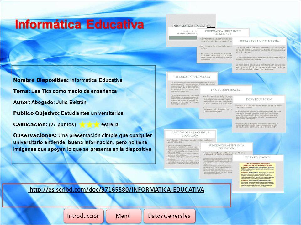 Informática Educativa http://es.scribd.com/doc/37165580/INFORMATICA-EDUCATIVA Introducción Menú Datos Generales Nombre Diapositiva: Informática Educat