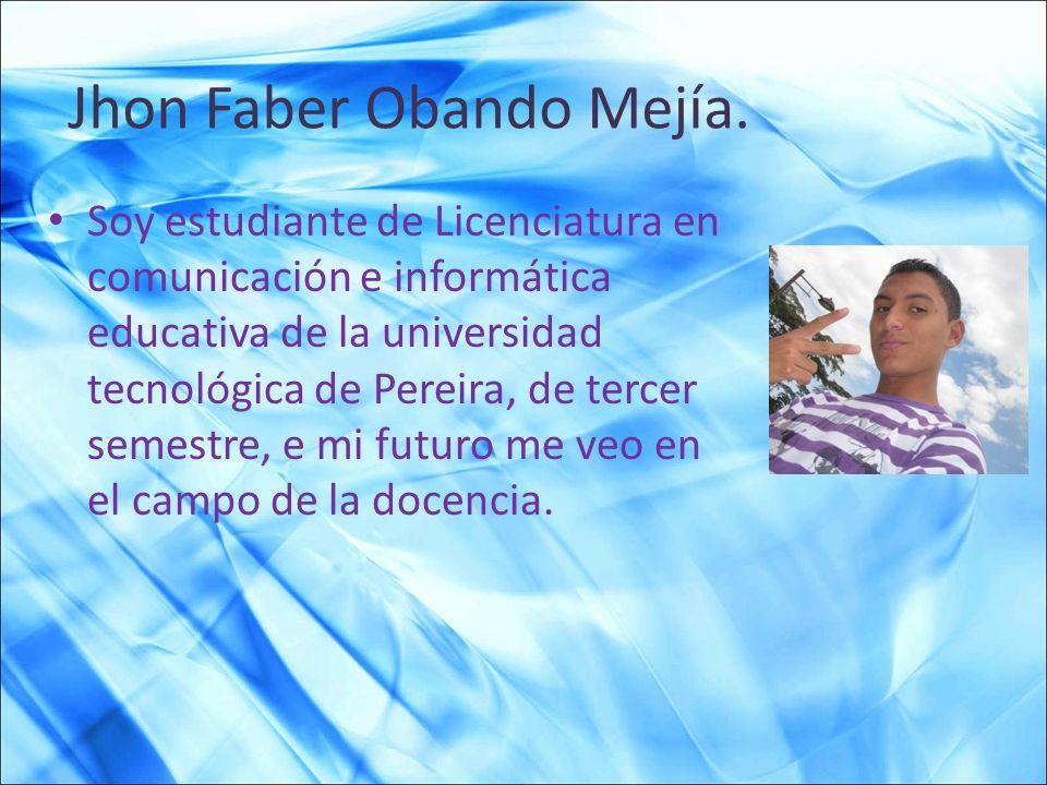 Jhon Faber Obando Mejía. Soy estudiante de Licenciatura en comunicación e informática educativa de la universidad tecnológica de Pereira, de tercer se