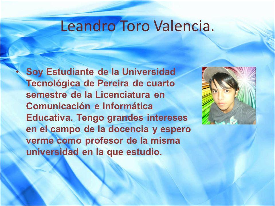 Leandro Toro Valencia. Soy Estudiante de la Universidad Tecnológica de Pereira de cuarto semestre de la Licenciatura en Comunicación e Informática Edu