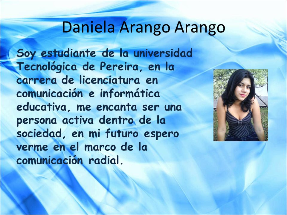 Daniela Arango Arango Soy estudiante de la universidad Tecnológica de Pereira, en la carrera de licenciatura en comunicación e informática educativa,