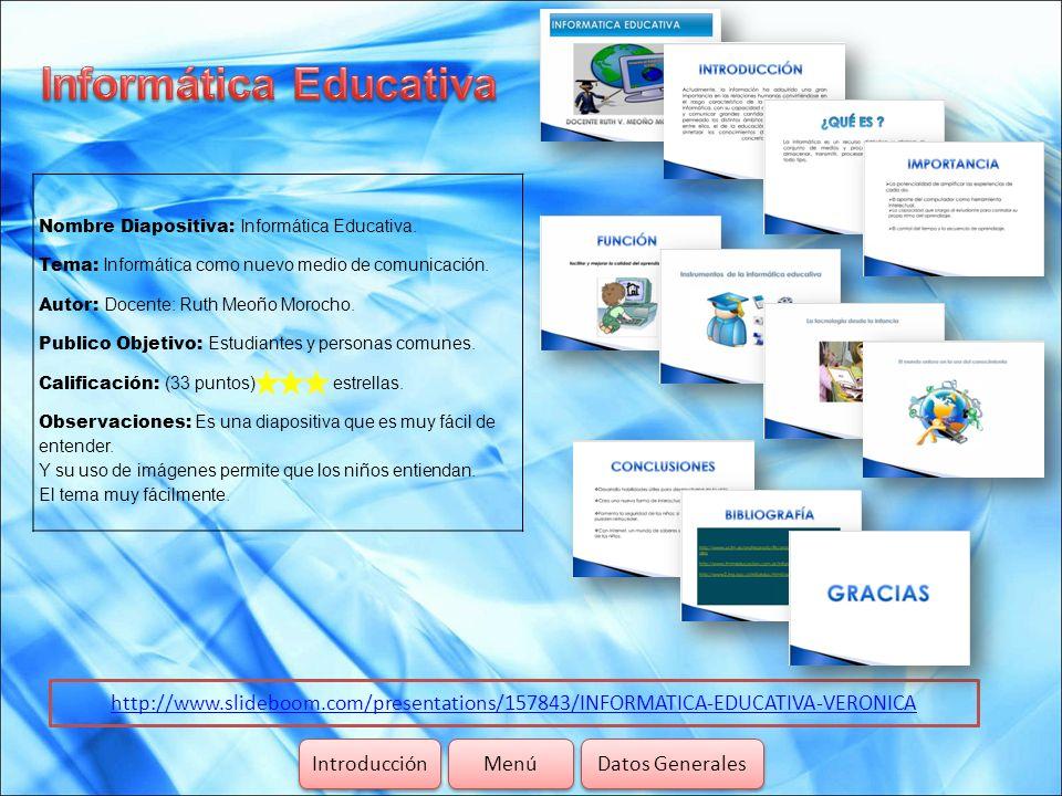 http://www.slideboom.com/presentations/157843/INFORMATICA-EDUCATIVA-VERONICA Introducción Datos Generales Menú Nombre Diapositiva: Informática Educati
