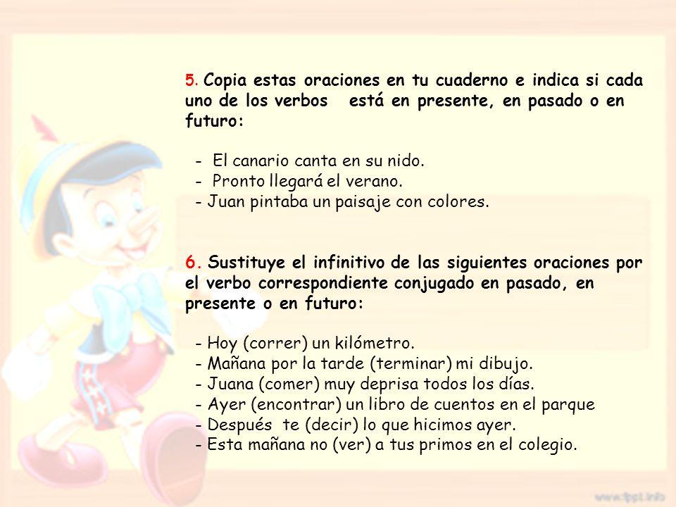 5. Copia estas oraciones en tu cuaderno e indica si cada uno de los verbos está en presente, en pasado o en futuro: - El canario canta en su nido. - P