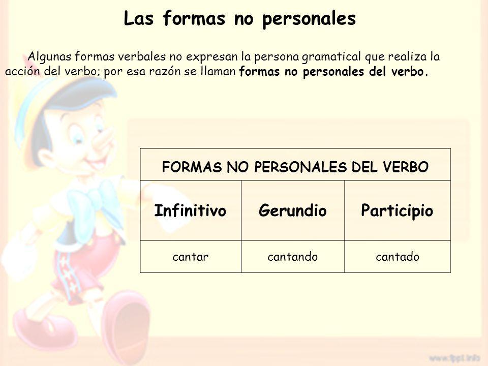 Las formas no personales Algunas formas verbales no expresan la persona gramatical que realiza la acción del verbo; por esa razón se llaman formas no personales del verbo.