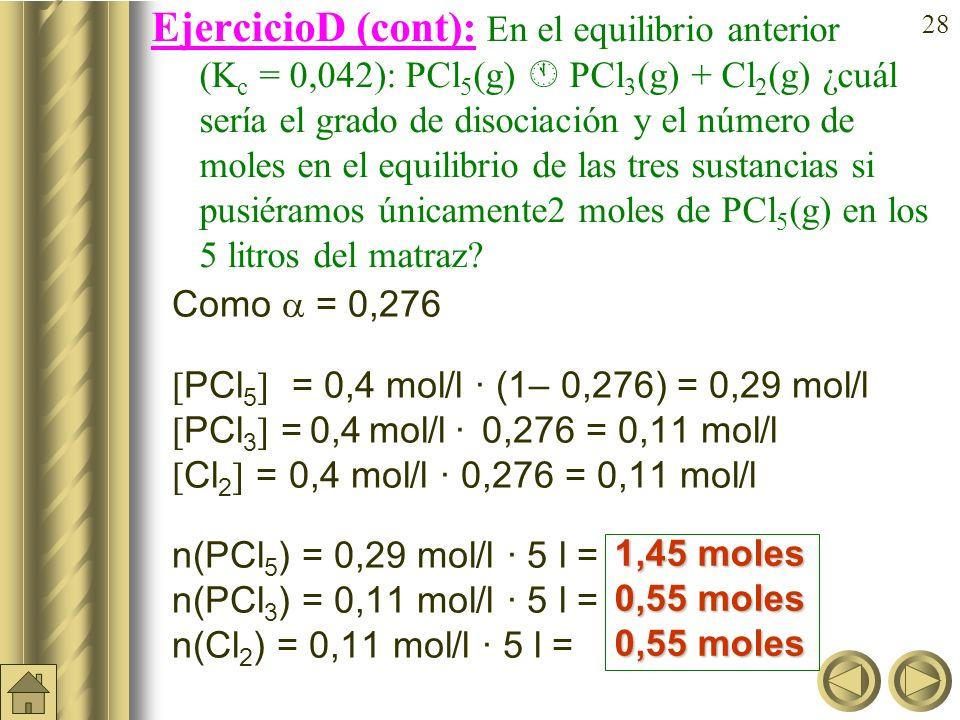 27 EjercicioD: En el equilibrio anterior (K c = 0,042): PCl 5 (g) PCl 3 (g) + Cl 2 (g) ¿cuál sería el grado de disociación y el número de moles en el