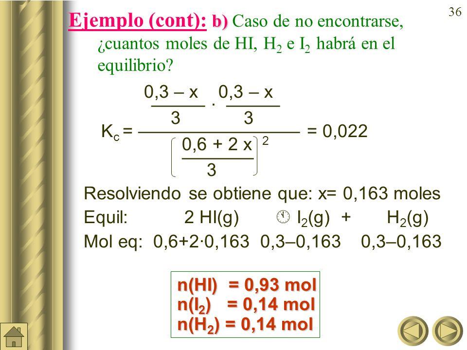 35 a) b) Ejemplo (cont): En un recipiente de 3 litros se introducen 0,6 moles de HI, 0,3 moles de H 2 y 0,3 moles de I 2 a 490ºC. Si K c = 0,022 a 490
