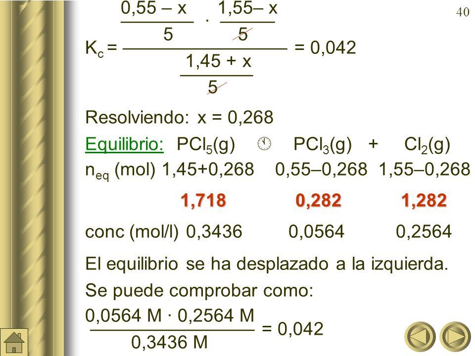 39 Ejemplo: En el equilibrio anterior: PCl 5 (g) PCl 3 (g) + Cl 2 (g) ya sabemos que partiendo de 2 moles de PCl 5 (g) en un volumen de 5 litros, el e