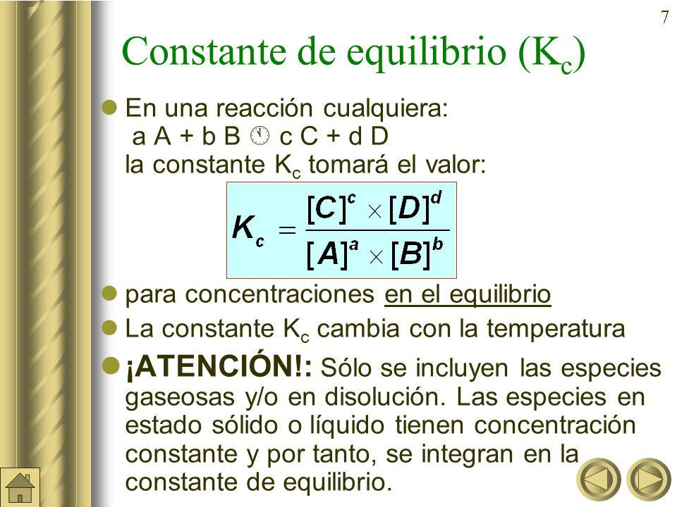 7 Constante de equilibrio (K c ) En una reacción cualquiera: a A + b B c C + d D la constante K c tomará el valor: para concentraciones en el equilibrio La constante K c cambia con la temperatura ¡ATENCIÓN!: Sólo se incluyen las especies gaseosas y/o en disolución.