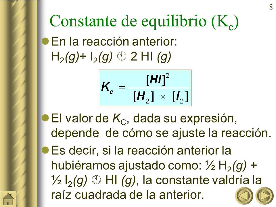 8 Constante de equilibrio (K c ) En la reacción anterior: H 2 (g)+ I 2 (g) 2 HI (g) El valor de K C, dada su expresión, depende de cómo se ajuste la reacción.