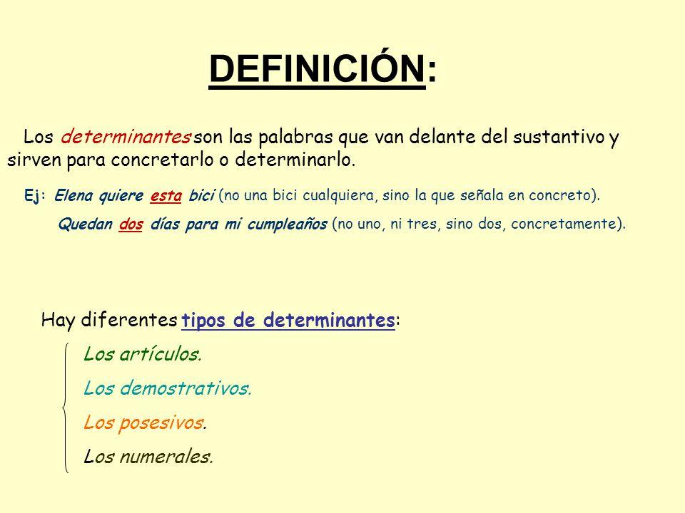 DEFINICIÓN: Los determinantes son las palabras que van delante del sustantivo y sirven para concretarlo o determinarlo. Ej: Elena quiere esta bici (no