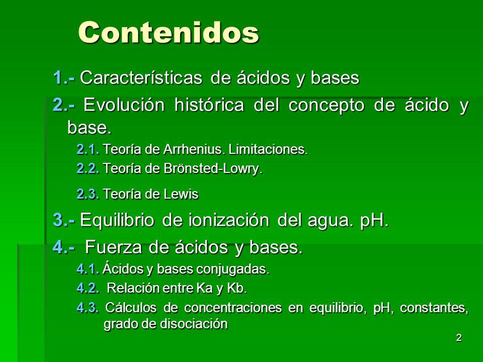 2 Contenidos 1.- Características de ácidos y bases 2.- Evolución histórica del concepto de ácido y base. 2.1. Teoría de Arrhenius. Limitaciones. 2.2.