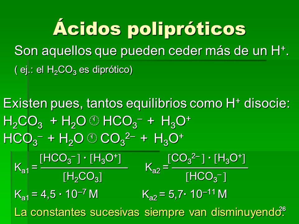 26 Ácidos polipróticos Son aquellos que pueden ceder más de un H +. ( ej.: el H 2 CO 3 es diprótico) Existen pues, tantos equilibrios como H + disocie