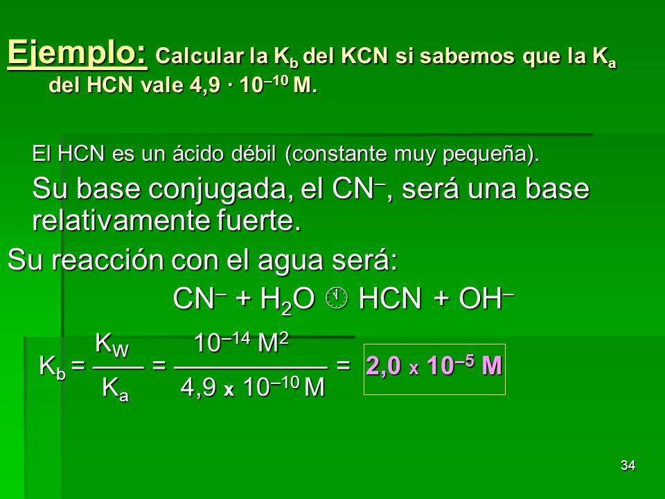 34 Ejemplo: Calcular la K b del KCN si sabemos que la K a del HCN vale 4,9 · 10 –10 M. El HCN es un ácido débil (constante muy pequeña). Su base conju