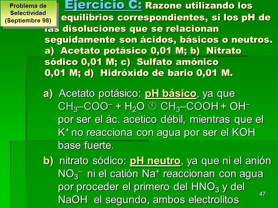 47 Ejercicio C: Razone utilizando los equilibrios correspondientes, si los pH de las disoluciones que se relacionan seguidamente son ácidos, básicos o