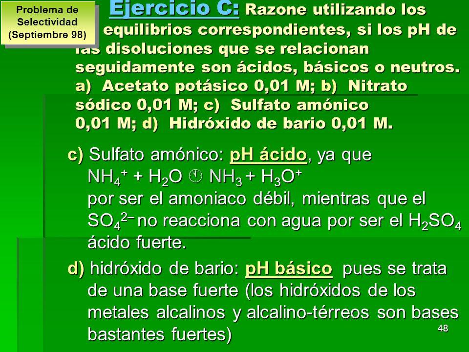 48 Ejercicio C: Razone utilizando los equilibrios correspondientes, si los pH de las disoluciones que se relacionan seguidamente son ácidos, básicos o