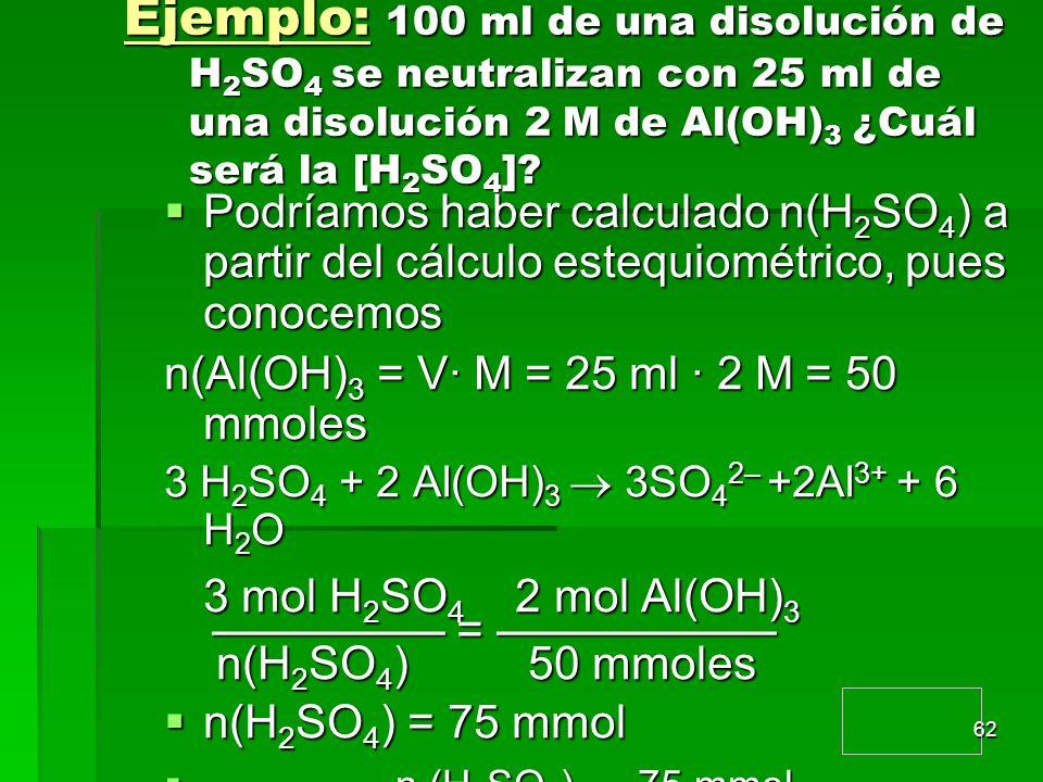 62 Ejemplo: 100 ml de una disolución de H 2 SO 4 se neutralizan con 25 ml de una disolución 2 M de Al(OH) 3 ¿Cuál será la [H 2 SO 4 ]? Podríamos haber