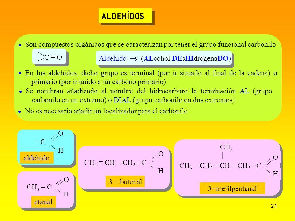 21 ALDEHÍDOS C C CH CH 2 C O H CH 3 | CH = CH CH 2 C O H CH 3 C O H etanal 3 butenal 3 metilpentanal Son compuestos orgánicos que se caracterizan por