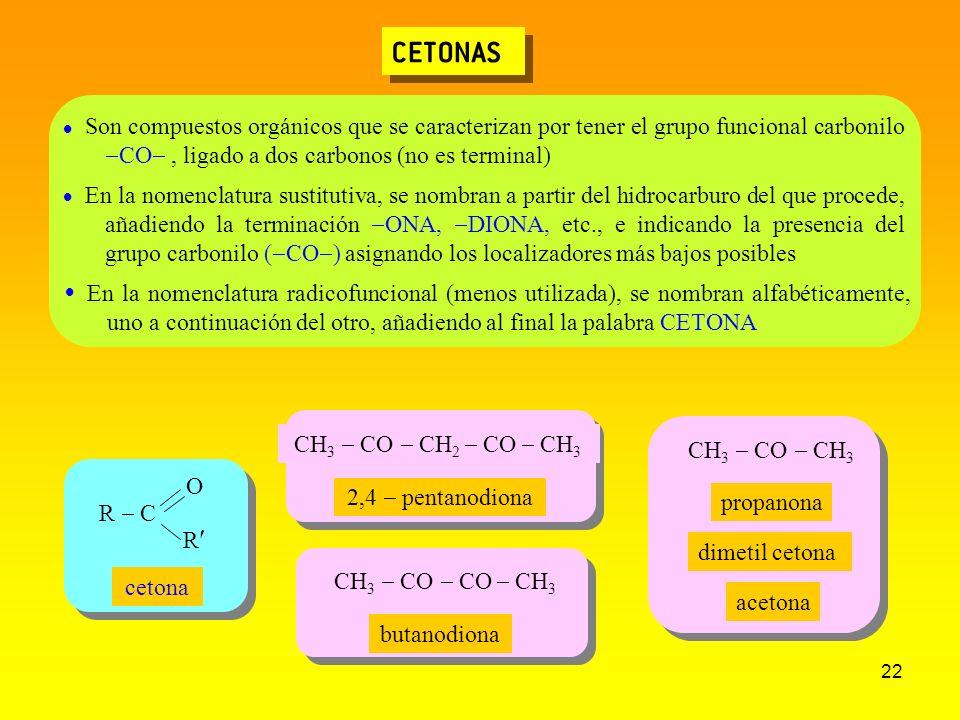22 CETONAS CH 3 CO CH 3 CH 3 CO CH 2 CO CH 3 2,4 pentanodiona Son compuestos orgánicos que se caracterizan por tener el grupo funcional carbonilo CO,