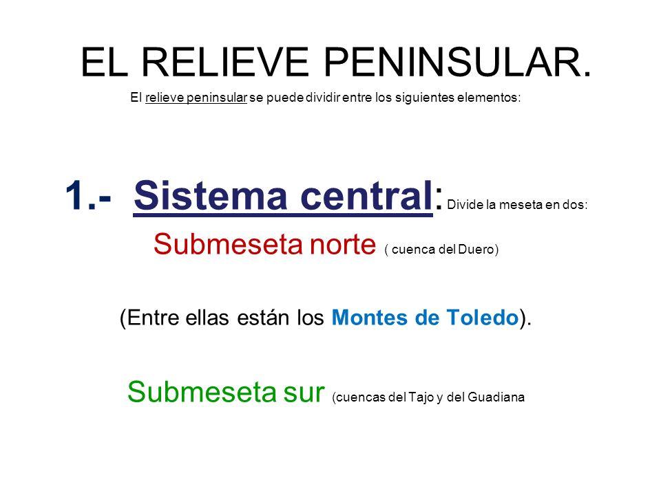 EL RELIEVE PENINSULAR. El relieve peninsular se puede dividir entre los siguientes elementos: 1.- Sistema central: Divide la meseta en dos: Submeseta