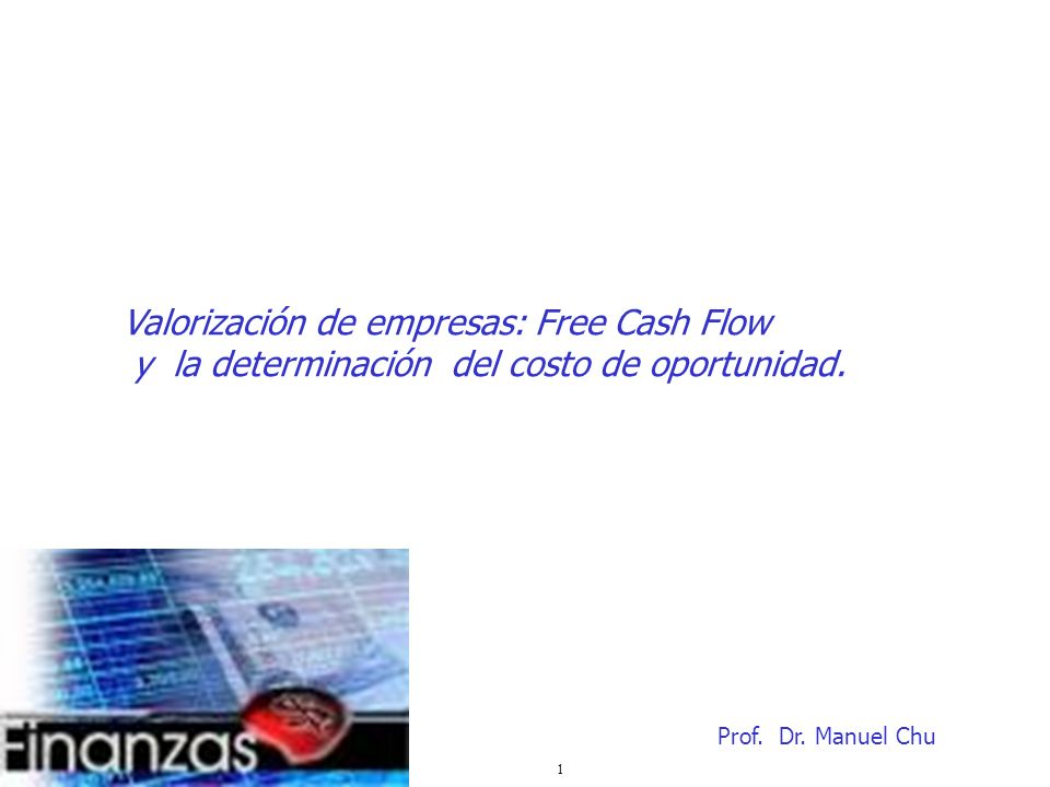 1 Valorización de empresas: Free Cash Flow y la determinación del costo de oportunidad. Prof. Dr. Manuel Chu