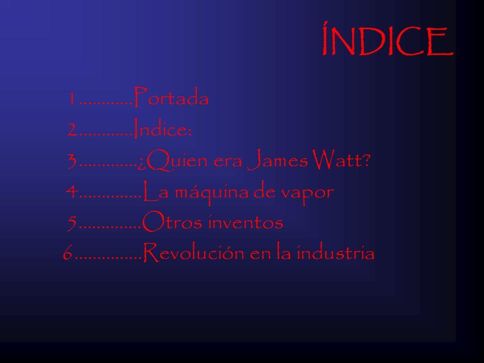 ÍNDICE 1…………Portada 2…………Indice: 3………….¿Quien era James Watt? 4…………..La máquina de vapor 5…………..Otros inventos 6……………Revolución en la industria