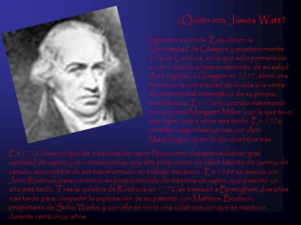 ¿Quién era James Watt? Ingeniero escocés. Estudió en la Universidad de Glasgow y posteriormente en la de Londres, en la que sólo permaneció un año deb