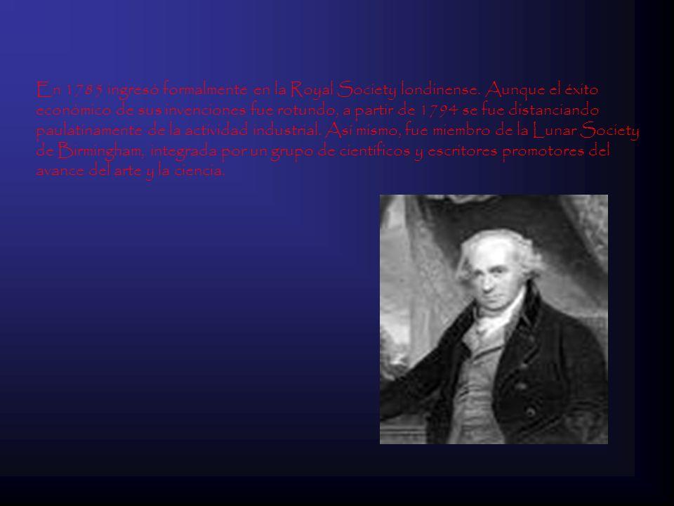 En 1785 ingresó formalmente en la Royal Society londinense. Aunque el éxito económico de sus invenciones fue rotundo, a partir de 1794 se fue distanci