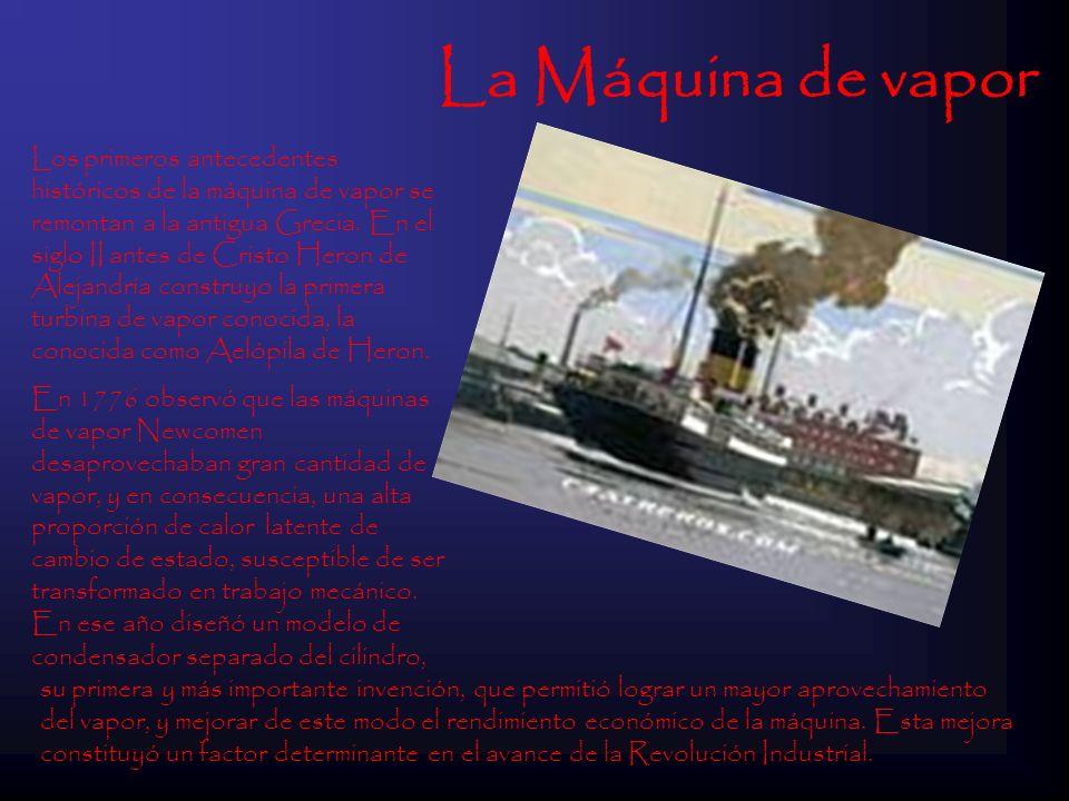 La Máquina de vapor Los primeros antecedentes históricos de la máquina de vapor se remontan a la antigua Grecia. En el siglo II antes de Cristo Heron