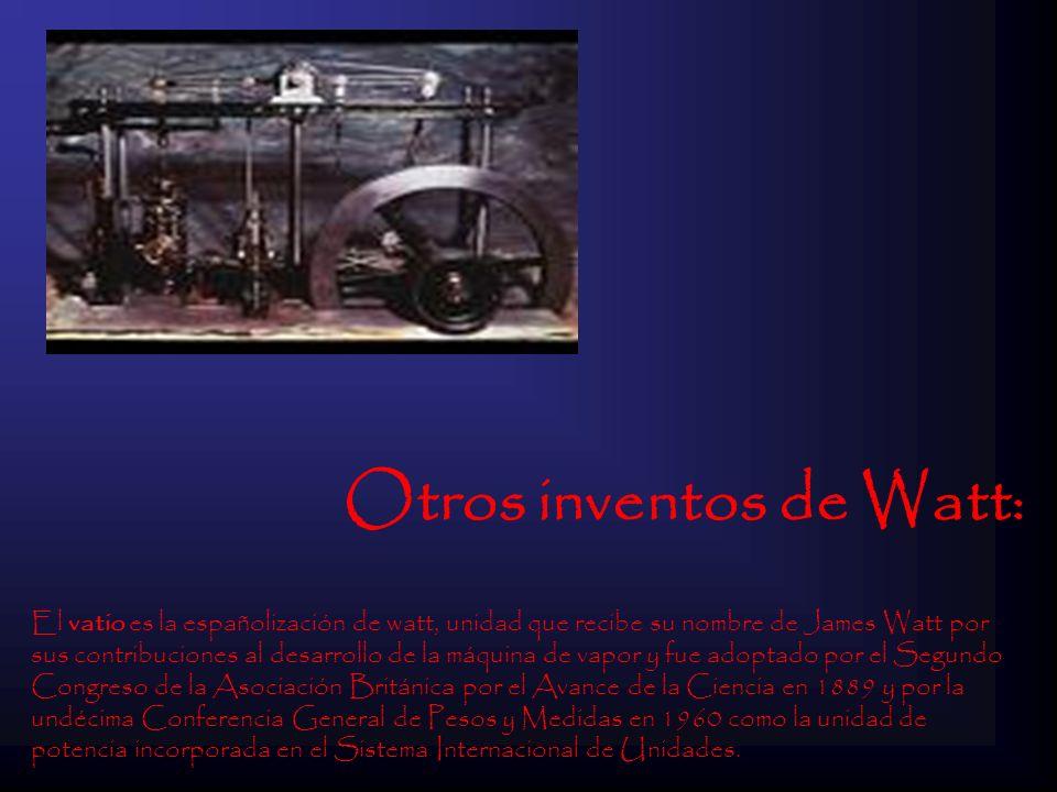Otros inventos de Watt: El vatio es la españolización de watt, unidad que recibe su nombre de James Watt por sus contribuciones al desarrollo de la má