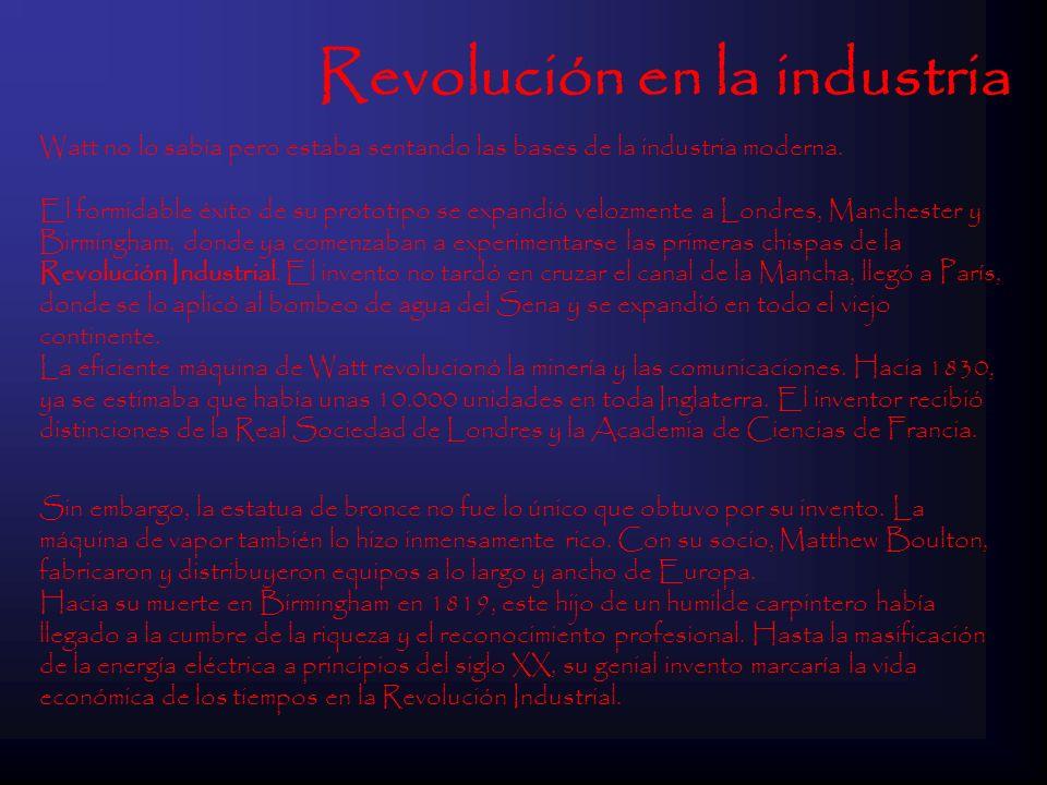 Revolución en la industria Watt no lo sabía pero estaba sentando las bases de la industria moderna. El formidable éxito de su prototipo se expandió ve