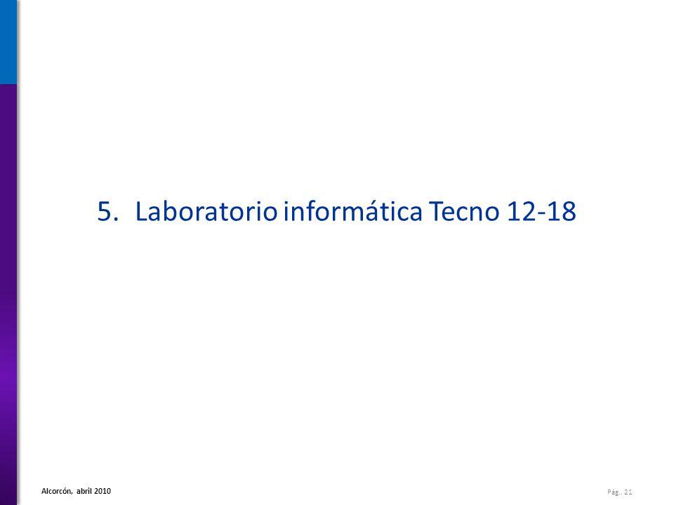 Pág.. 21 Alcorcón, abril 2010 5.Laboratorio informática Tecno 12-18